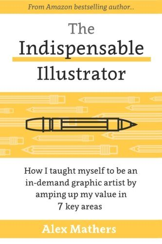 The Indispensable Illustrator: How I Taught Myself to be an In-Demand Graphic Artist by Amping up My Value in 7 Key Areas